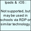 Ipads &  iOS :  Not supported, but may be used in schools via RDP or similar technology.